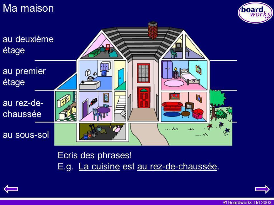 © Boardworks Ltd 2003 Ma maison Ecris des phrases! E.g. La cuisine est au rez-de-chaussée. au rez-de- chaussée au sous-sol au premier étage au deuxièm