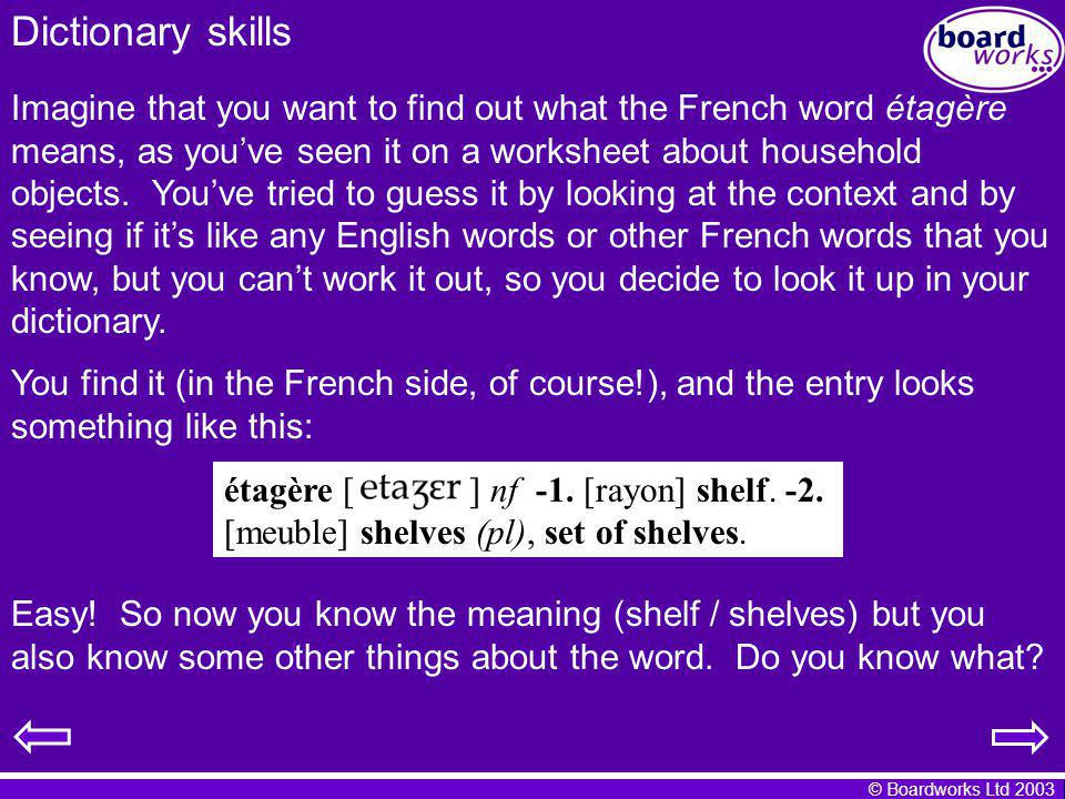 © Boardworks Ltd 2003 Dictionary skills Imagine that you want to find out what the French word étagère means, as youve seen it on a worksheet about ho