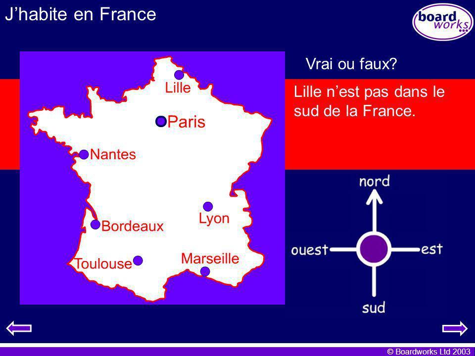 © Boardworks Ltd 2003 Jhabite en France Vrai ou faux? Paris est dans le sud de la France. Lille est dans le nord de la France. Lyon se trouve dans les