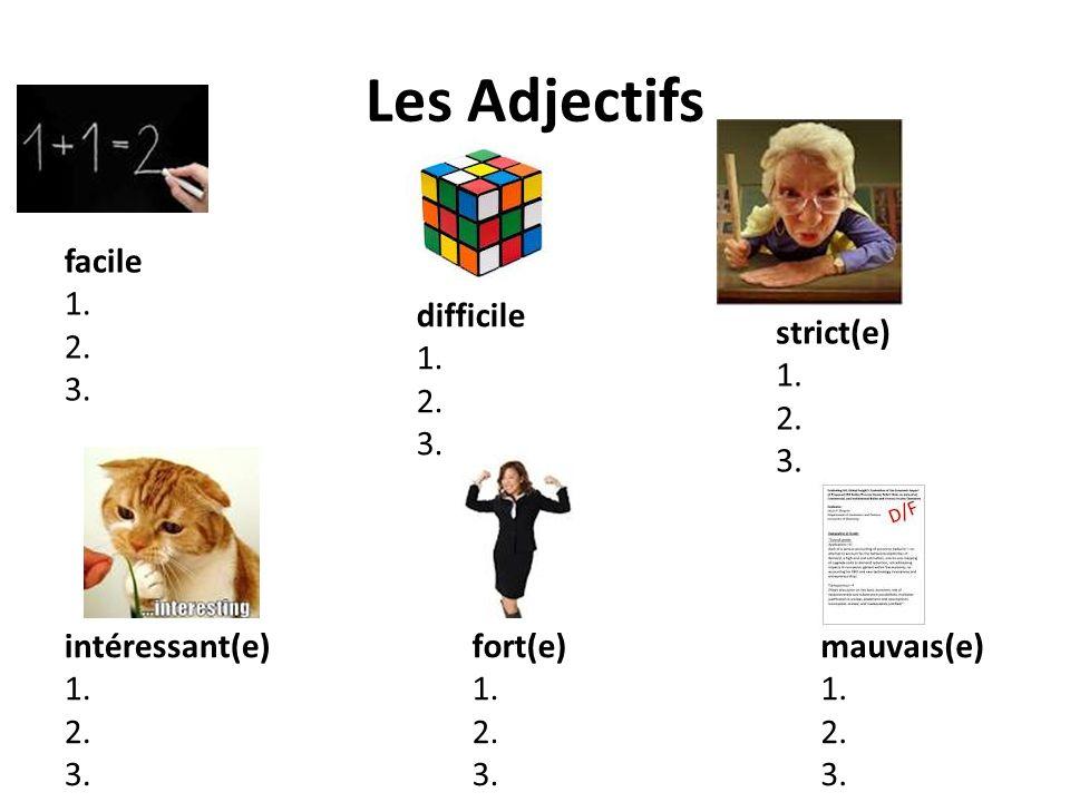 Les Adjectifs facile 1. 2. 3. difficile 1. 2. 3. strict(e) 1. 2. 3. intéressant(e) 1. 2. 3. fort(e) 1. 2. 3. mauvais(e) 1. 2. 3.