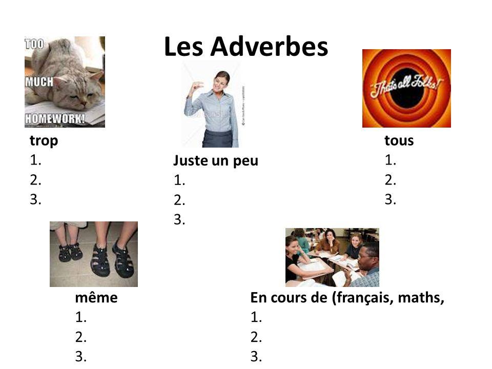 Les Adverbes En cours de (français, maths, 1. 2. 3. même 1. 2. 3. tous 1. 2. 3. Juste un peu 1. 2. 3. trop 1. 2. 3.