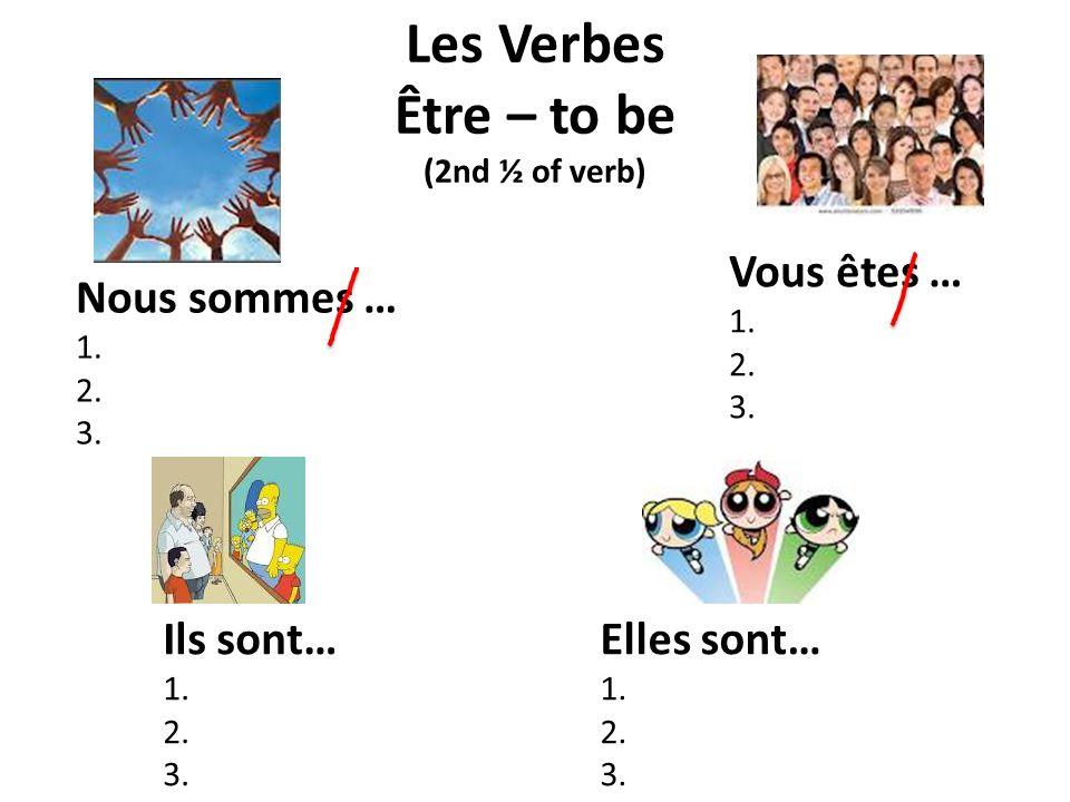 Les Verbes Être – to be (2nd ½ of verb) Nous sommes … 1. 2. 3. Elles sont… 1. 2. 3. Ils sont… 1. 2. 3. Vous êtes … 1. 2. 3.