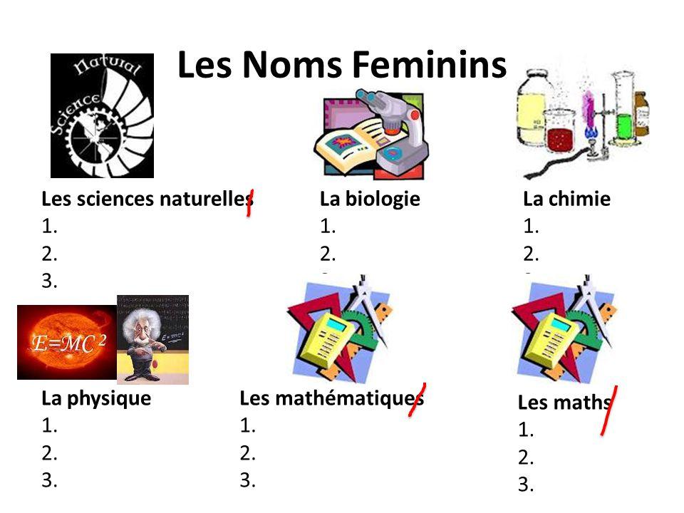 Les Noms Feminins La biologie 1. 2. 3. Les sciences naturelles 1. 2. 3. La physique 1. 2. 3. Les mathématiques 1. 2. 3. La chimie 1. 2. 3. Les maths 1