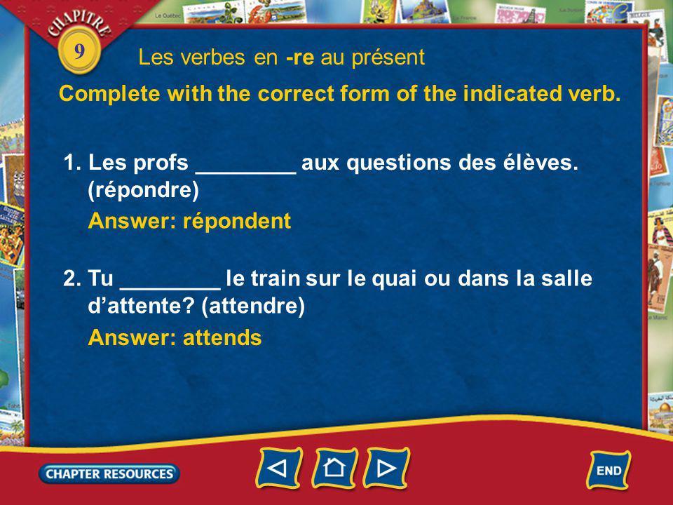 9 1.Les profs ________ aux questions des élèves. (répondre) Answer: répondent Les verbes en -re au présent Complete with the correct form of the indic
