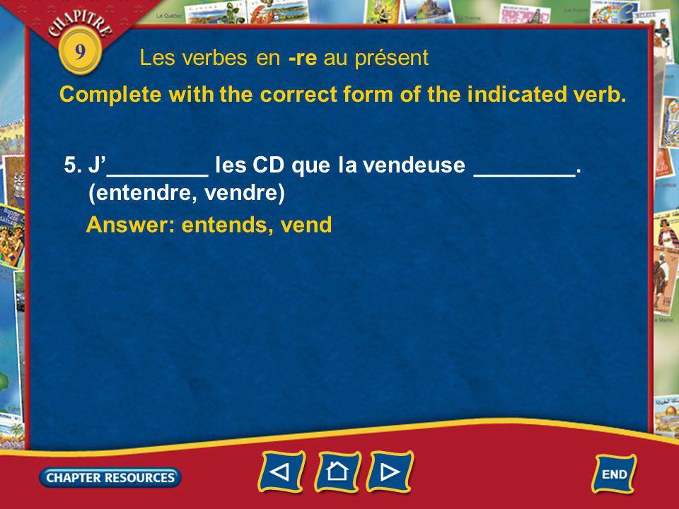 9 5. J________ les CD que la vendeuse ________. (entendre, vendre) Answer: entends, vend Les verbes en -re au présent Complete with the correct form o