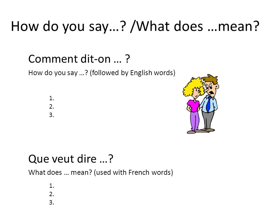 How do you say…? /What does …mean? Comment dit-on … ? How do you say …? (followed by English words) Que veut dire …? What does … mean? (used with Fren