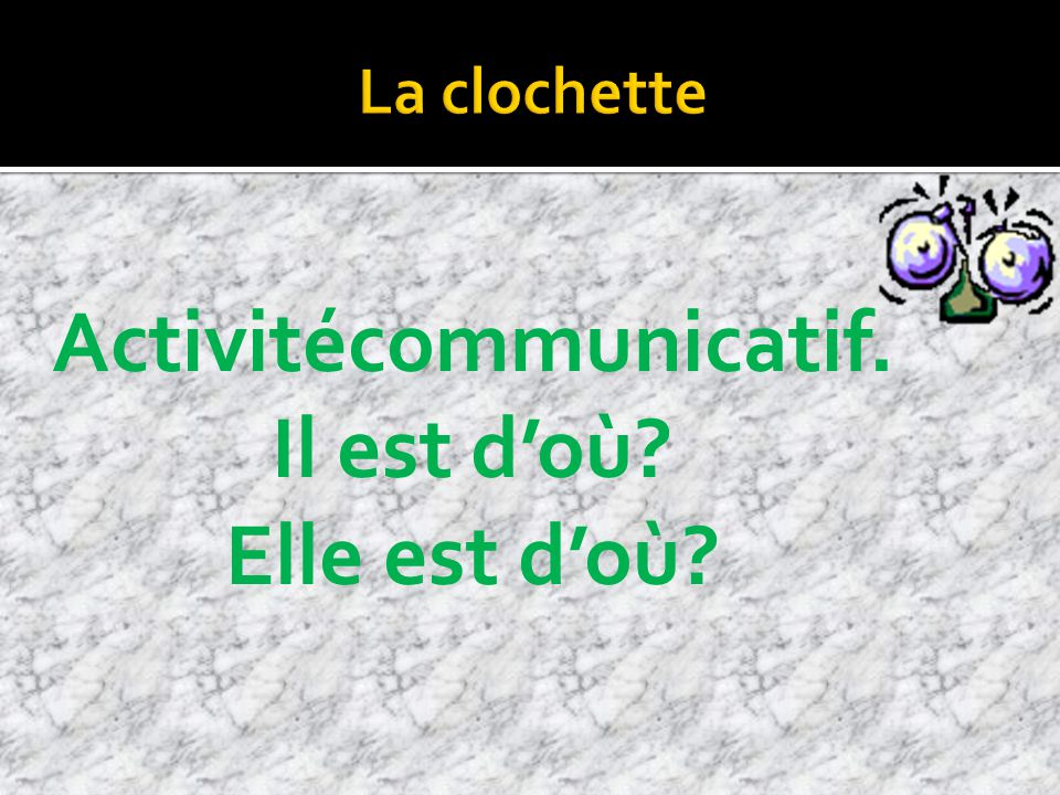 Activitécommunicatif. Il est doù Elle est doù