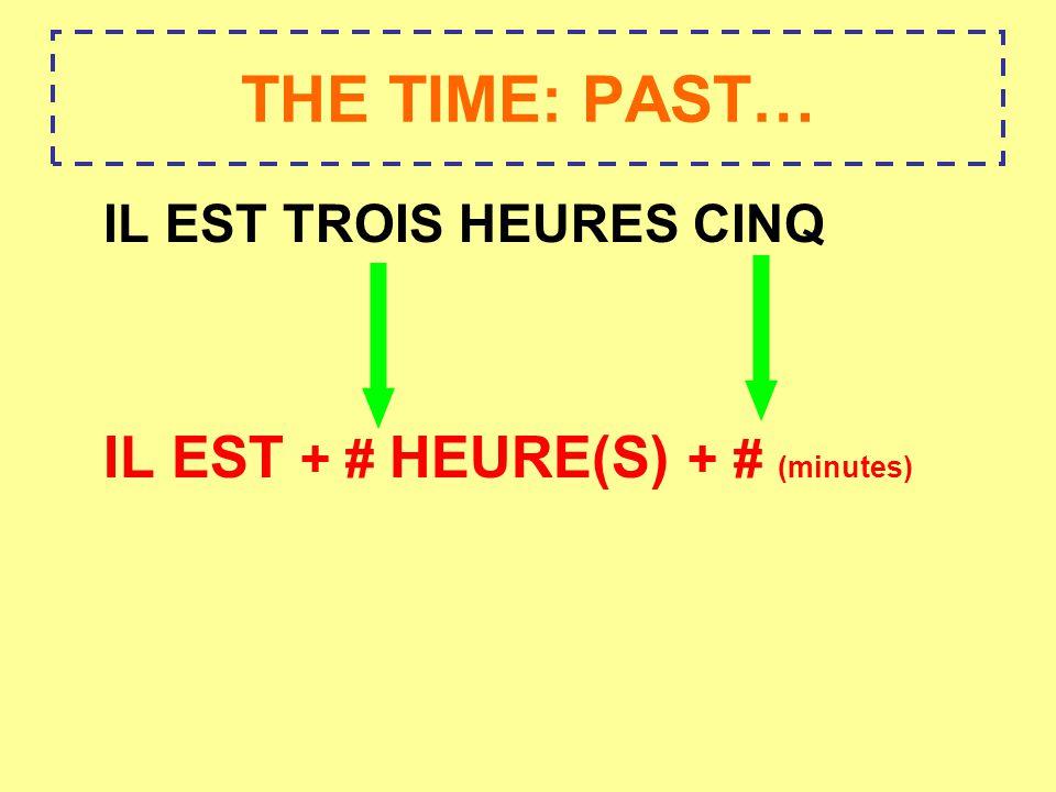 THE TIME: PAST… IL EST TROIS HEURES CINQ IL EST + # HEURE(S) + # (minutes)