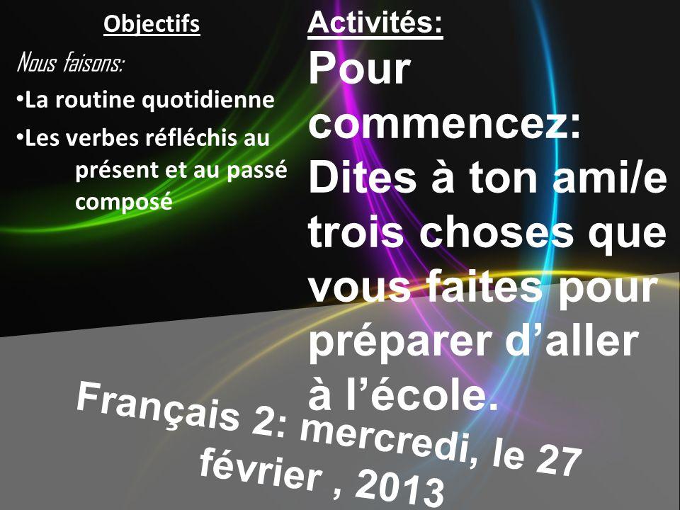 Français 2: mercredi, le 27 février, 2013 Activités: Pour commencez: Dites à ton ami/e trois choses que vous faites pour préparer daller à lécole.