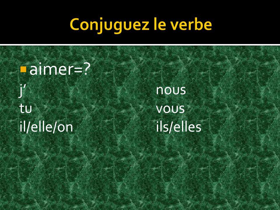 aimer= jnous tuvous il/elle/onils/elles