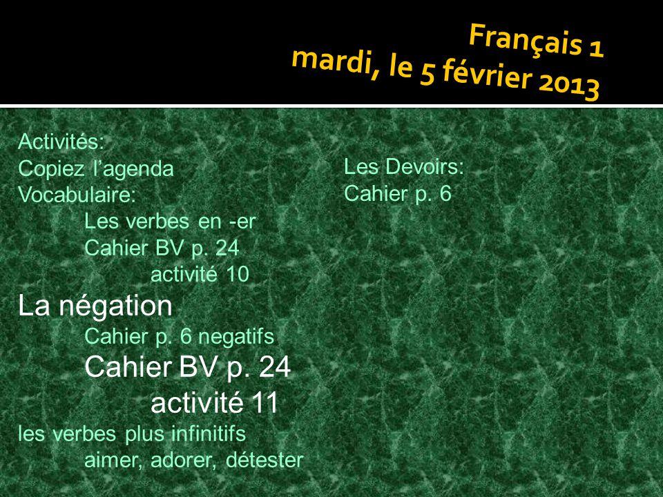 Français 1 mardi, le 5 février 2013 Activités: Copiez lagenda Vocabulaire: Les verbes en -er Cahier BV p. 24 activité 10 La négation Cahier p. 6 negat