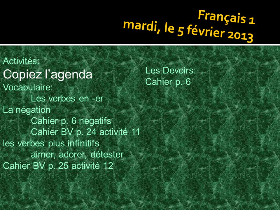 Français 1 mardi, le 5 février 2013 Activités: Copiez lagenda Vocabulaire: Les verbes en -er La négation Cahier p. 6 negatifs Cahier BV p. 24 activité