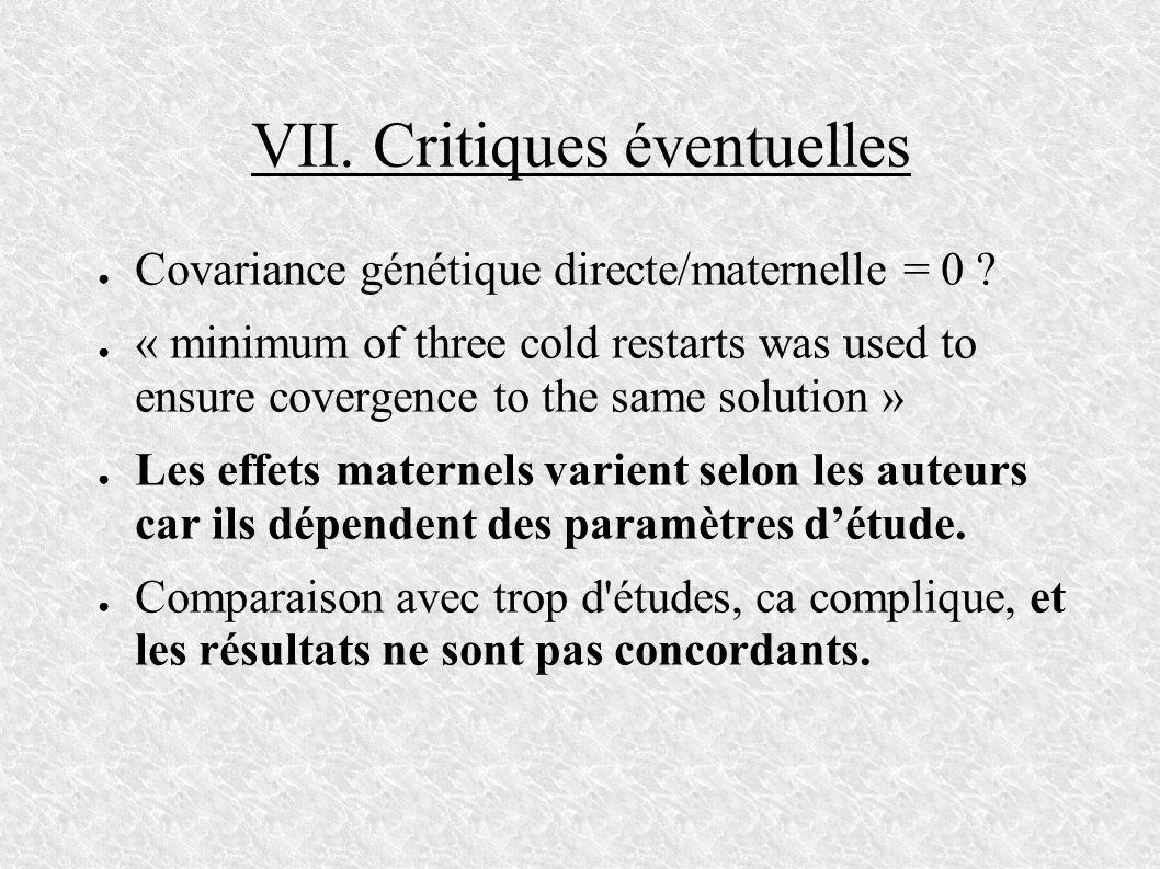 VII. Critiques éventuelles Covariance génétique directe/maternelle = 0 ? « minimum of three cold restarts was used to ensure covergence to the same so