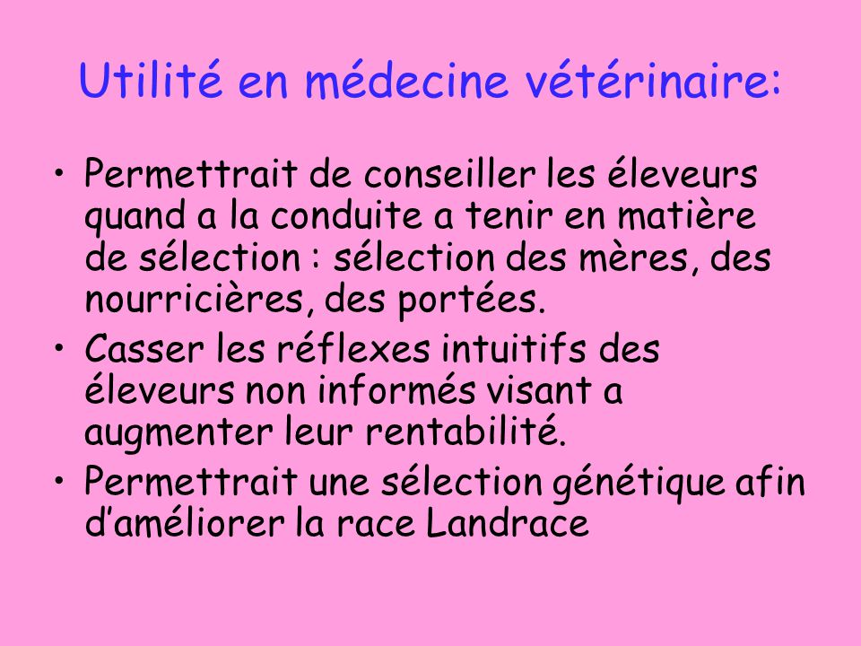 Utilité en médecine vétérinaire: Permettrait de conseiller les éleveurs quand a la conduite a tenir en matière de sélection : sélection des mères, des nourricières, des portées.