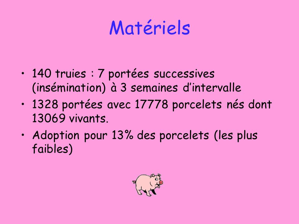 Matériels 140 truies : 7 portées successives (insémination) à 3 semaines dintervalle 1328 portées avec 17778 porcelets nés dont 13069 vivants.