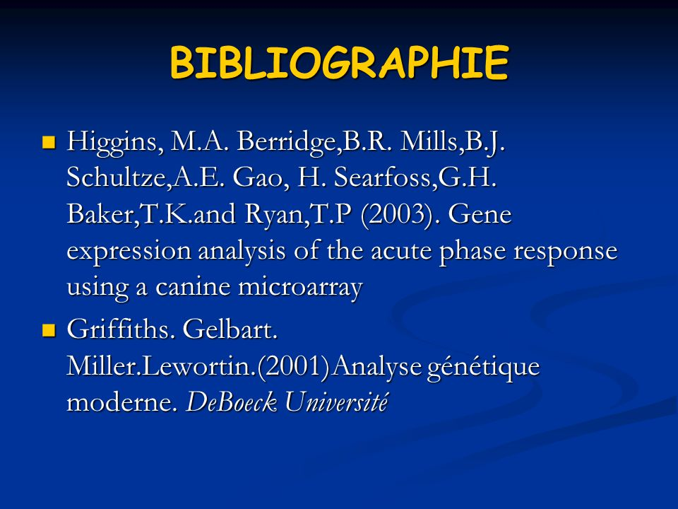 BIBLIOGRAPHIE Higgins, M.A. Berridge,B.R. Mills,B.J. Schultze,A.E. Gao, H. Searfoss,G.H. Baker,T.K.and Ryan,T.P (2003). Gene expression analysis of th