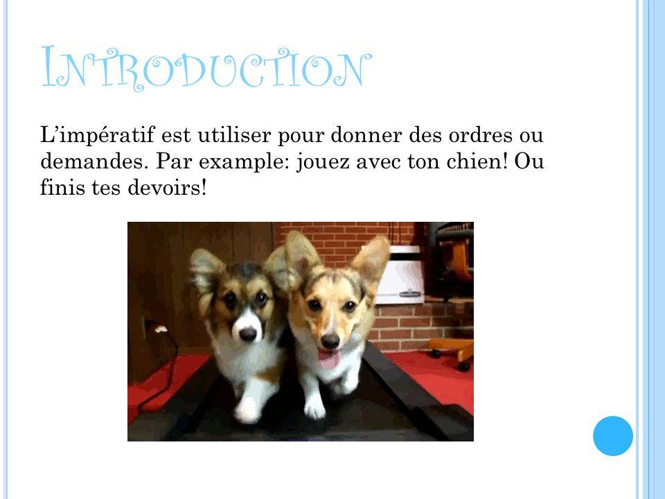 I NTRODUCTION Limpératif est utiliser pour donner des ordres ou demandes. Par example: jouez avec ton chien! Ou finis tes devoirs!