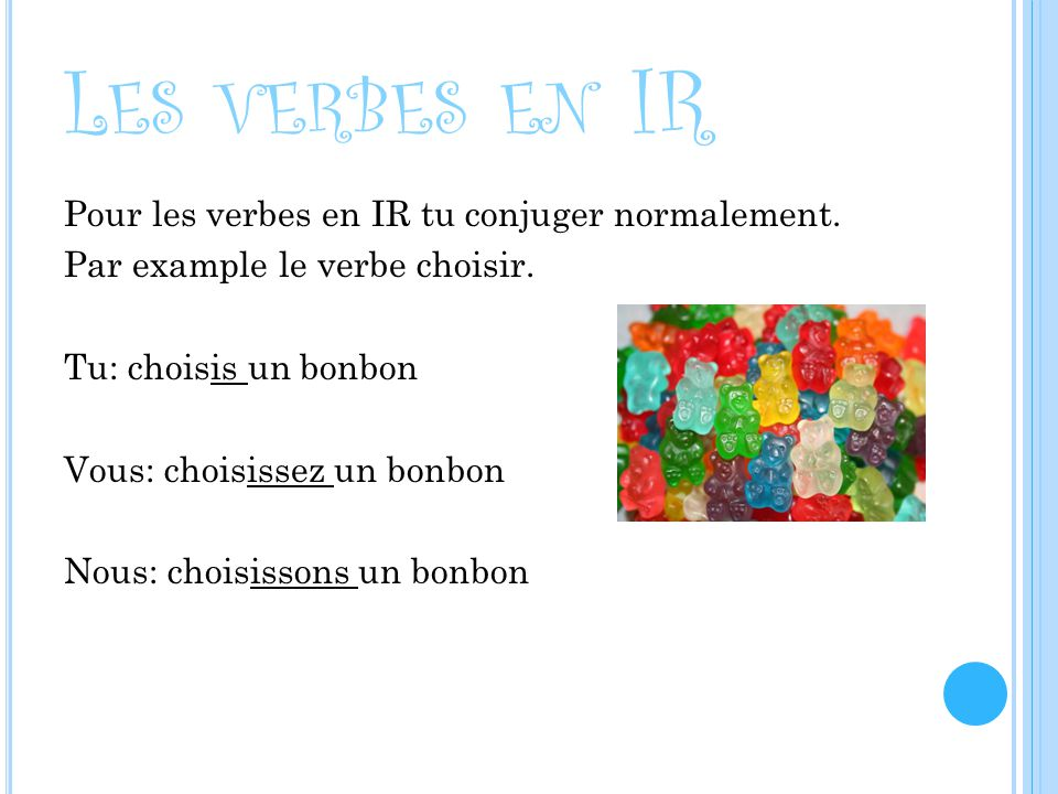 L ES VERBES EN IR Pour les verbes en IR tu conjuger normalement. Par example le verbe choisir. Tu: choisis un bonbon Vous: choisissez un bonbon Nous: