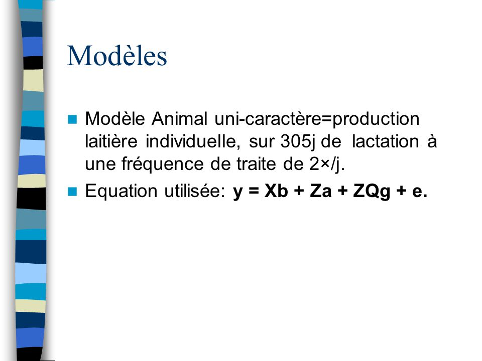 Modèles Modèle Animal uni-caractère=production laitière individuelle, sur 305j de lactation à une fréquence de traite de 2×/j. Equation utilisée: y =