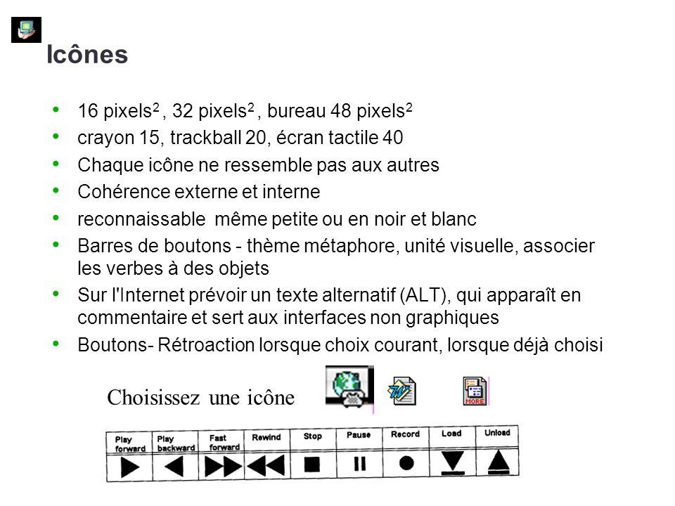 16 pixels 2, 32 pixels 2, bureau 48 pixels 2 crayon 15, trackball 20, écran tactile 40 Chaque icône ne ressemble pas aux autres Cohérence externe et interne reconnaissable même petite ou en noir et blanc Barres de boutons - thème métaphore, unité visuelle, associer les verbes à des objets Sur l Internet prévoir un texte alternatif (ALT), qui apparaît en commentaire et sert aux interfaces non graphiques Boutons- Rétroaction lorsque choix courant, lorsque déjà choisi Icônes Choisissez une icône
