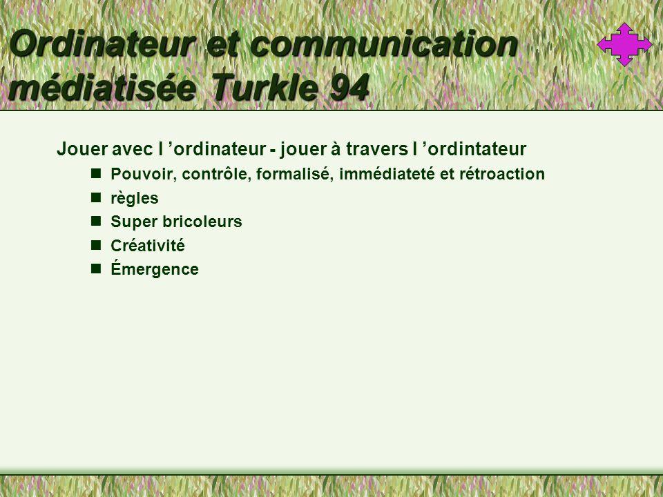 Ordinateur et communication médiatisée Turkle 94 Jouer avec l ordinateur - jouer à travers l ordintateur Pouvoir, contrôle, formalisé, immédiateté et rétroaction règles Super bricoleurs Créativité Émergence