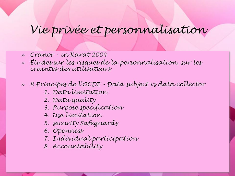 Vie privée et personnalisation »Cranor - in Karat 2004 »Études sur les risques de la personnalisation, sur les craintes des utilisateurs »8 Principes de lOCDE - Data subject vs data collector 1.Data limitation 2.Data quality 3.Purpose specification 4.Use limitation 5.security Safeguards 6.Openness 7.Individual participation 8.Accountability »Cranor - in Karat 2004 »Études sur les risques de la personnalisation, sur les craintes des utilisateurs »8 Principes de lOCDE - Data subject vs data collector 1.Data limitation 2.Data quality 3.Purpose specification 4.Use limitation 5.security Safeguards 6.Openness 7.Individual participation 8.Accountability
