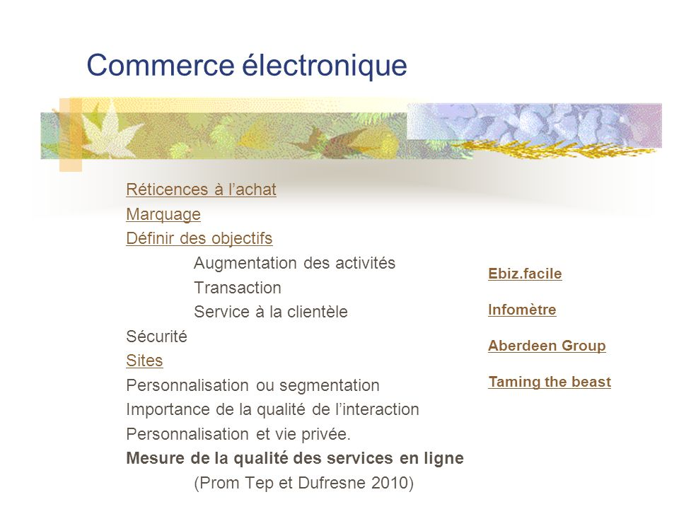 Commerce électronique Réticences à lachat Marquage Définir des objectifs Augmentation des activités Transaction Service à la clientèle Sécurité Sites Personnalisation ou segmentation Importance de la qualité de linteraction Personnalisation et vie privée.