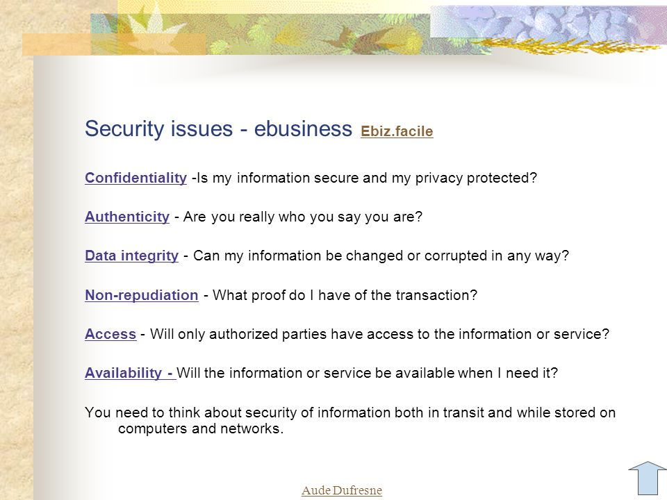 Aude Dufresne Security issues - ebusiness Ebiz.facile Ebiz.facile Confidentiality -Is my information secure and my privacy protected? Authenticity - A