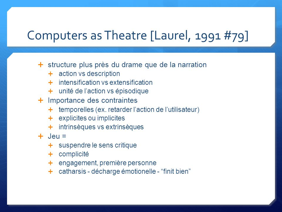 Computers as Theatre [Laurel, 1991 #79] structure plus près du drame que de la narration action vs description intensification vs extensification unité de laction vs épisodique Importance des contraintes temporelles (ex.