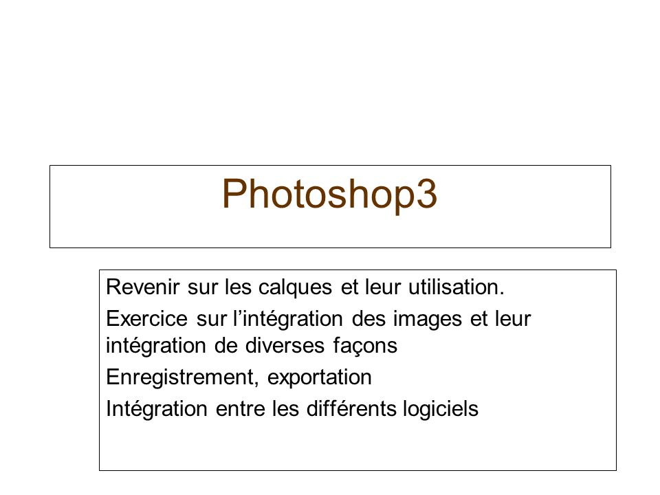 Photoshop3 Revenir sur les calques et leur utilisation. Exercice sur lintégration des images et leur intégration de diverses façons Enregistrement, ex
