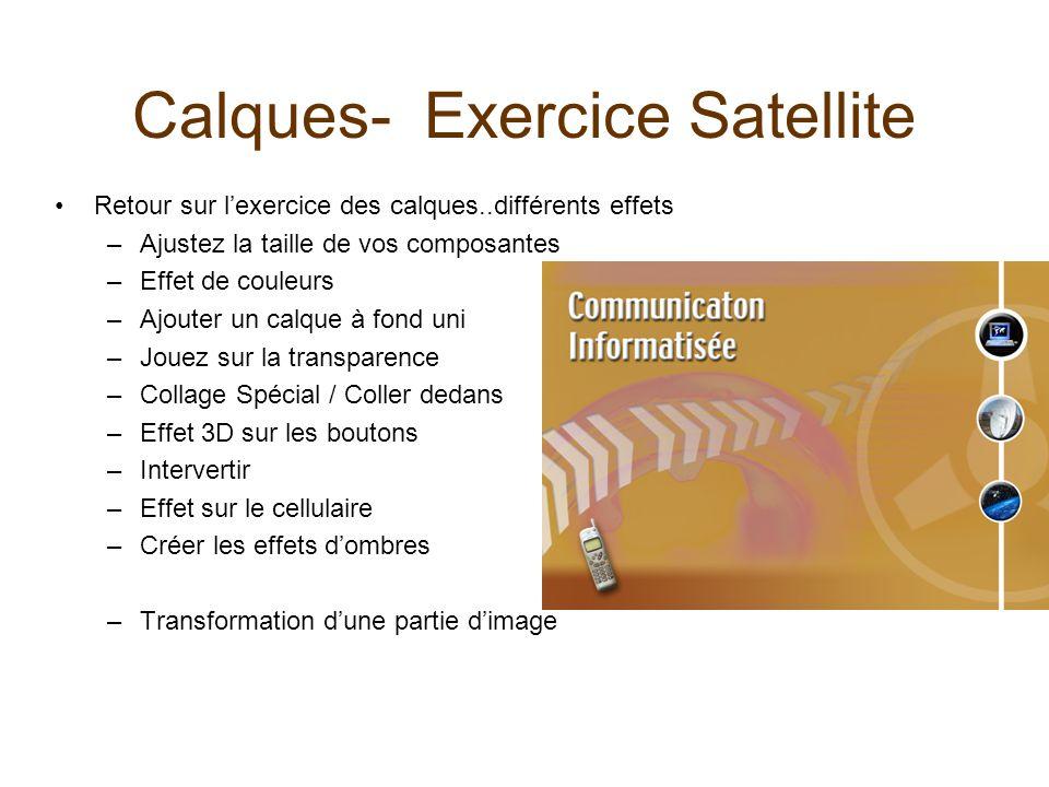 Calques- Exercice Satellite Retour sur lexercice des calques..différents effets –Ajustez la taille de vos composantes –Effet de couleurs –Ajouter un c