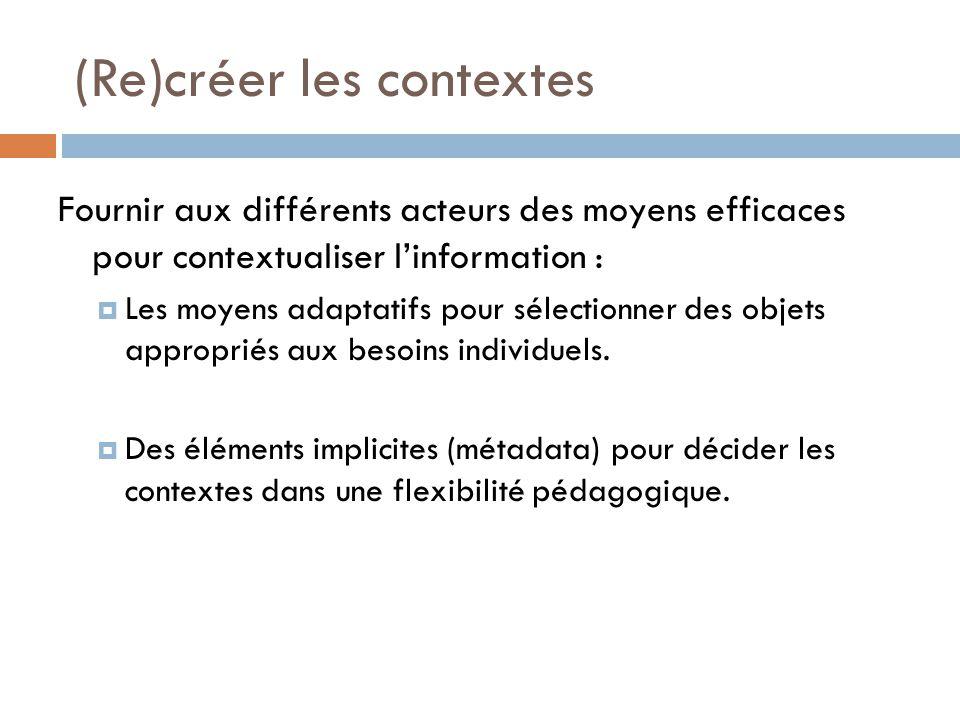 (Re)créer les contextes Fournir aux différents acteurs des moyens efficaces pour contextualiser linformation : Les moyens adaptatifs pour sélectionner