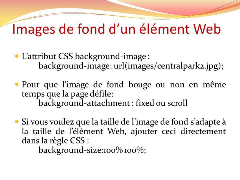 Images de fond dun élément Web Lattribut CSS background-image : background-image: url(images/centralpark2.jpg); Pour que limage de fond bouge ou non en même temps que la page défile: background-attachment : fixed ou scroll Si vous voulez que la taille de limage de fond sadapte à la taille de lélément Web, ajouter ceci directement dans la règle CSS : background-size:100% 100%;