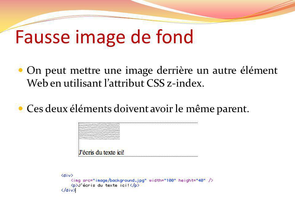 Fausse image de fond On peut mettre une image derrière un autre élément Web en utilisant lattribut CSS z-index. Ces deux éléments doivent avoir le mêm