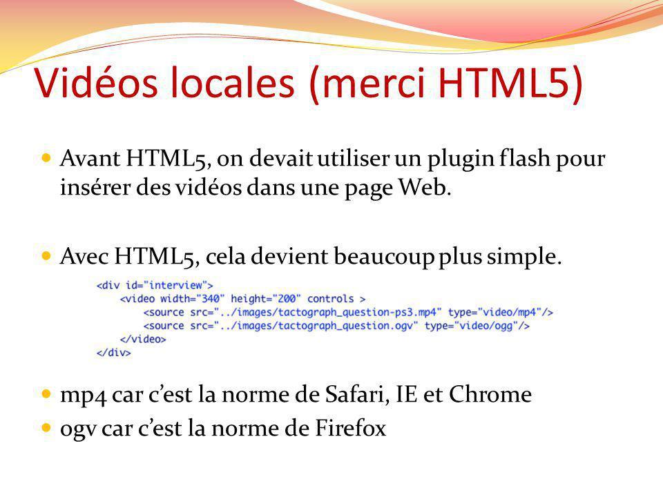 Vidéos locales (merci HTML5) Avant HTML5, on devait utiliser un plugin flash pour insérer des vidéos dans une page Web.