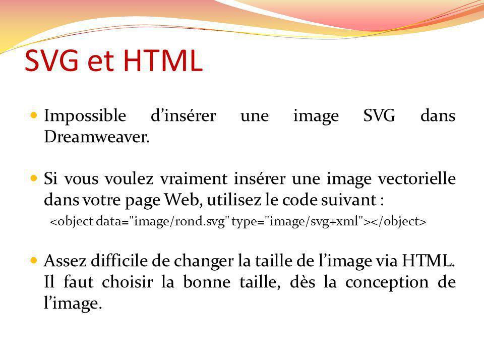 SVG et HTML Impossible dinsérer une image SVG dans Dreamweaver. Si vous voulez vraiment insérer une image vectorielle dans votre page Web, utilisez le