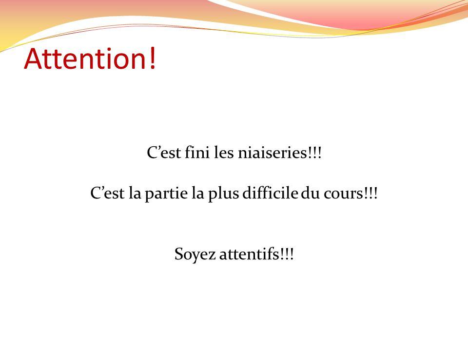 Attention! Cest fini les niaiseries!!! Cest la partie la plus difficile du cours!!! Soyez attentifs!!!