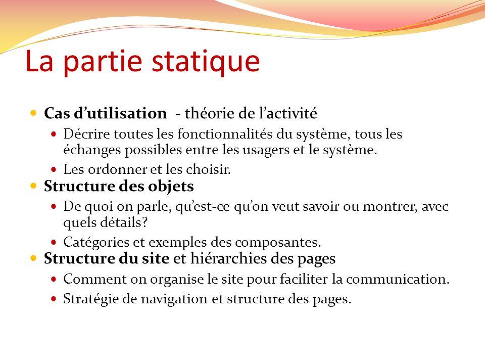 La partie statique Cas dutilisation - théorie de lactivité Décrire toutes les fonctionnalités du système, tous les échanges possibles entre les usager