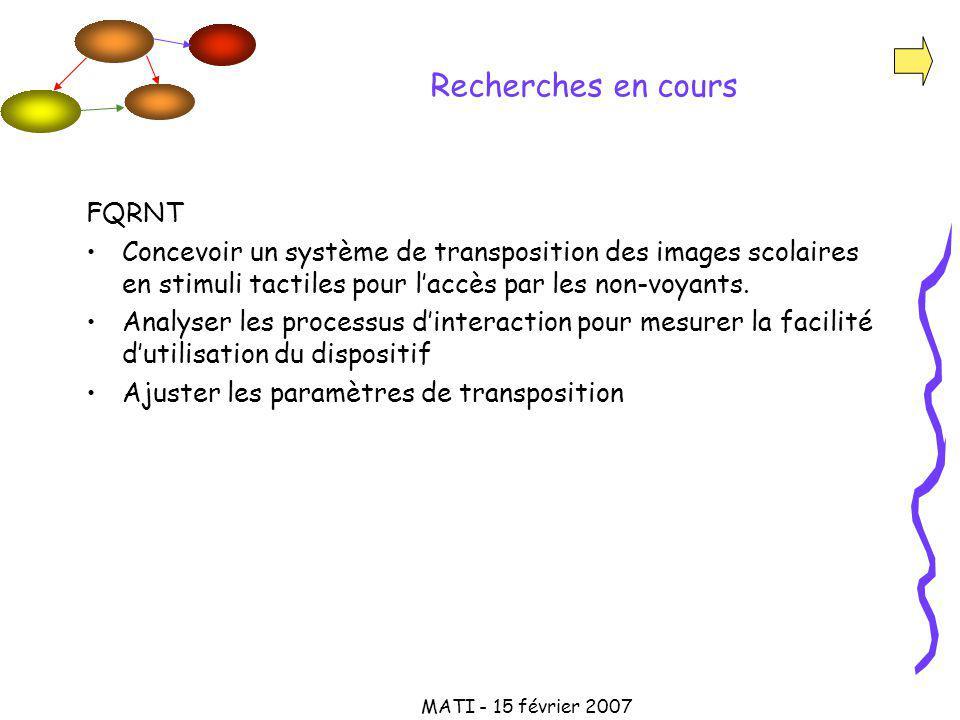 MATI - 15 février 2007 Recherches en cours FQRNT Concevoir un système de transposition des images scolaires en stimuli tactiles pour laccès par les non-voyants.