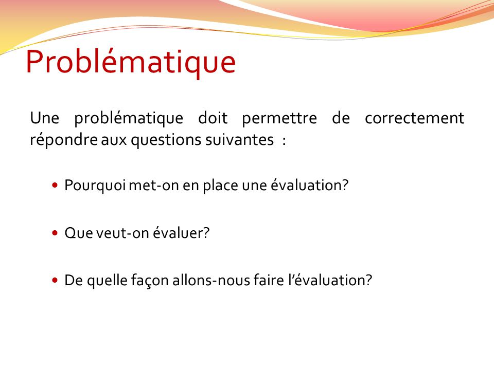 Problématique Une problématique doit permettre de correctement répondre aux questions suivantes : Pourquoi met-on en place une évaluation? Que veut-on