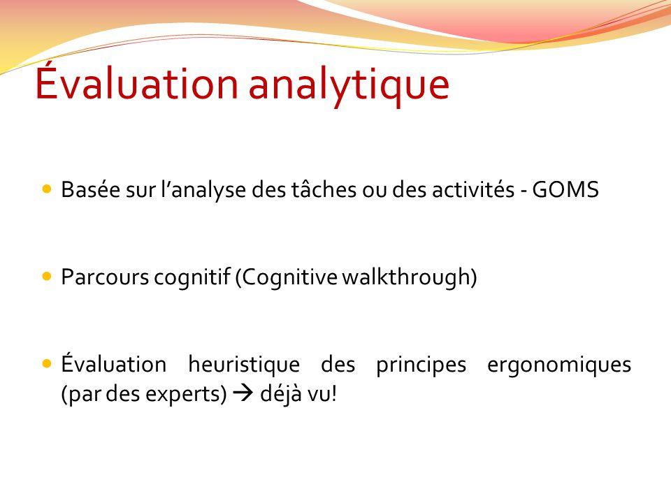 Évaluation analytique Basée sur lanalyse des tâches ou des activités - GOMS Parcours cognitif (Cognitive walkthrough) Évaluation heuristique des princ