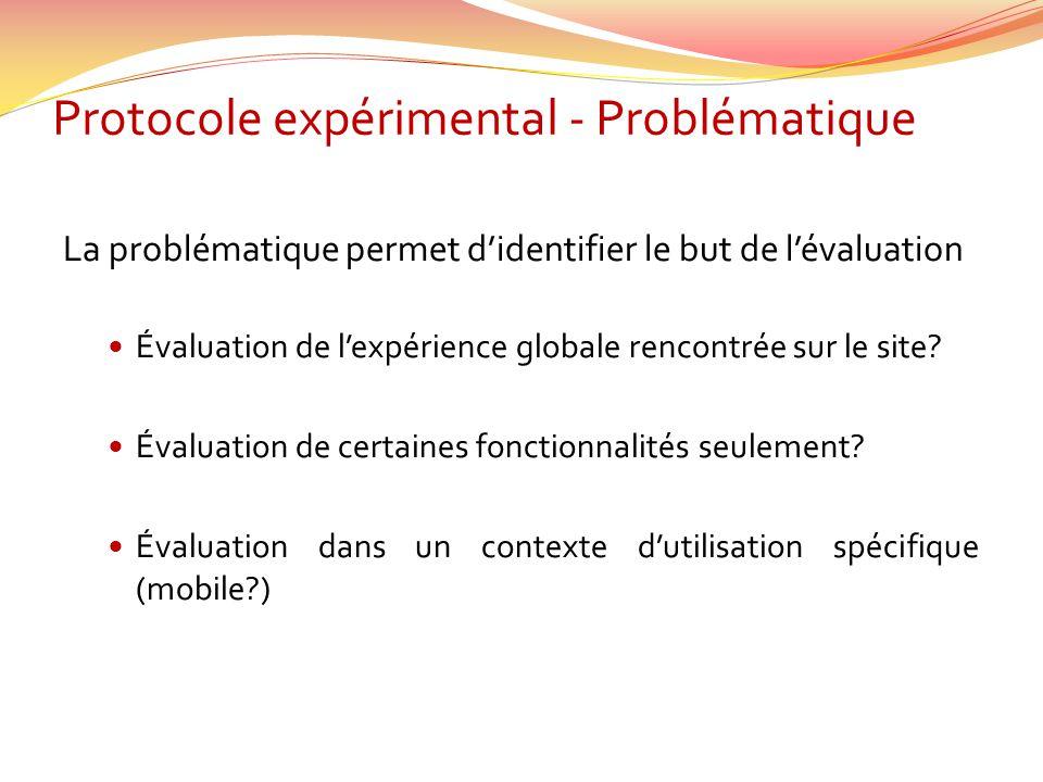 Protocole expérimental - Problématique La problématique permet didentifier le but de lévaluation Évaluation de lexpérience globale rencontrée sur le s