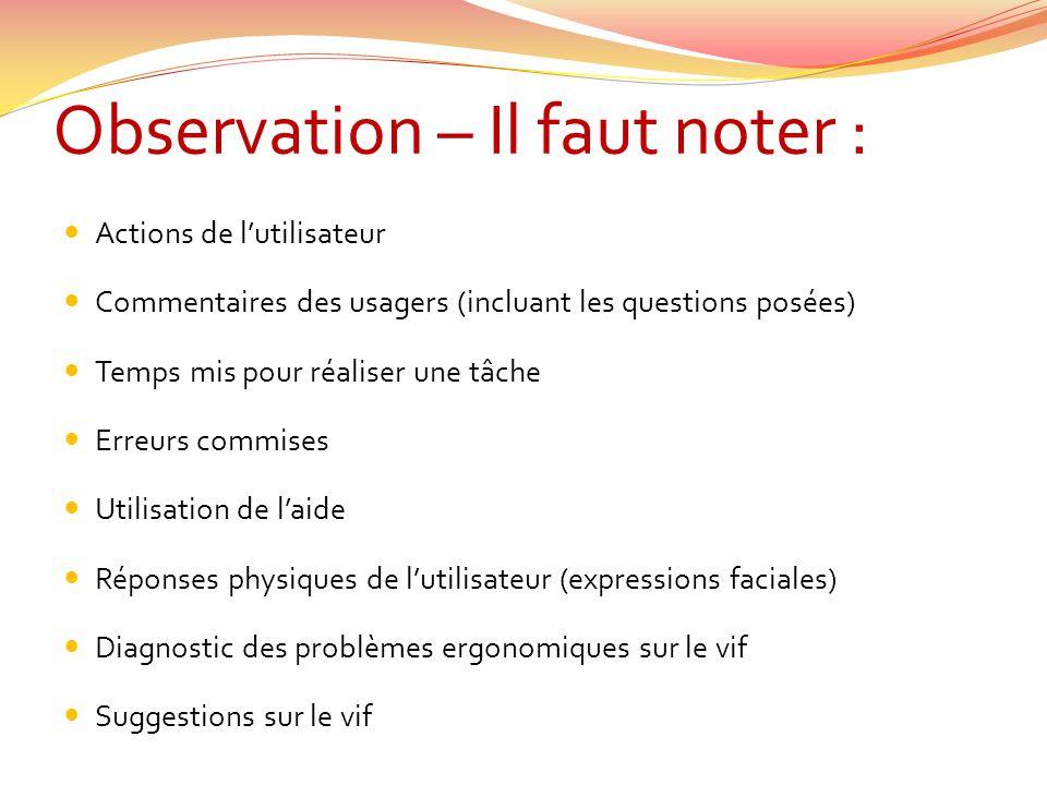 Observation – Il faut noter : Actions de lutilisateur Commentaires des usagers (incluant les questions posées) Temps mis pour réaliser une tâche Erreu
