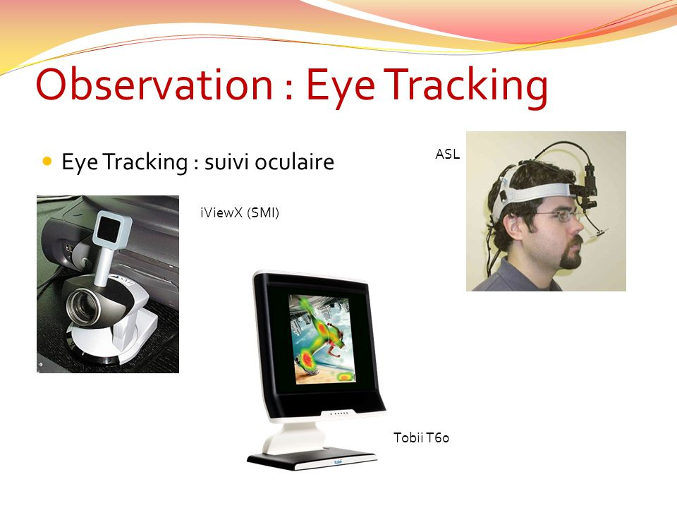 Observation : Eye Tracking Eye Tracking : suivi oculaire iViewX (SMI) ASL Tobii T60