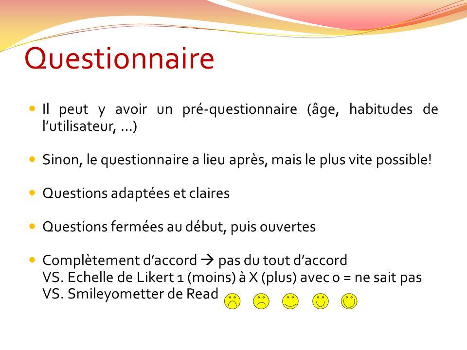 Questionnaire Il peut y avoir un pré-questionnaire (âge, habitudes de lutilisateur, …) Sinon, le questionnaire a lieu après, mais le plus vite possibl