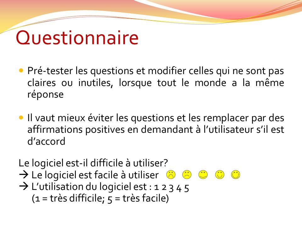 Questionnaire Pré-tester les questions et modifier celles qui ne sont pas claires ou inutiles, lorsque tout le monde a la même réponse Il vaut mieux é