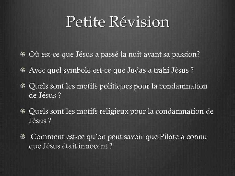 Petite Révision Où est-ce que Jésus a passé la nuit avant sa passion? Avec quel symbole est-ce que Judas a trahi Jésus ? Quels sont les motifs politiq