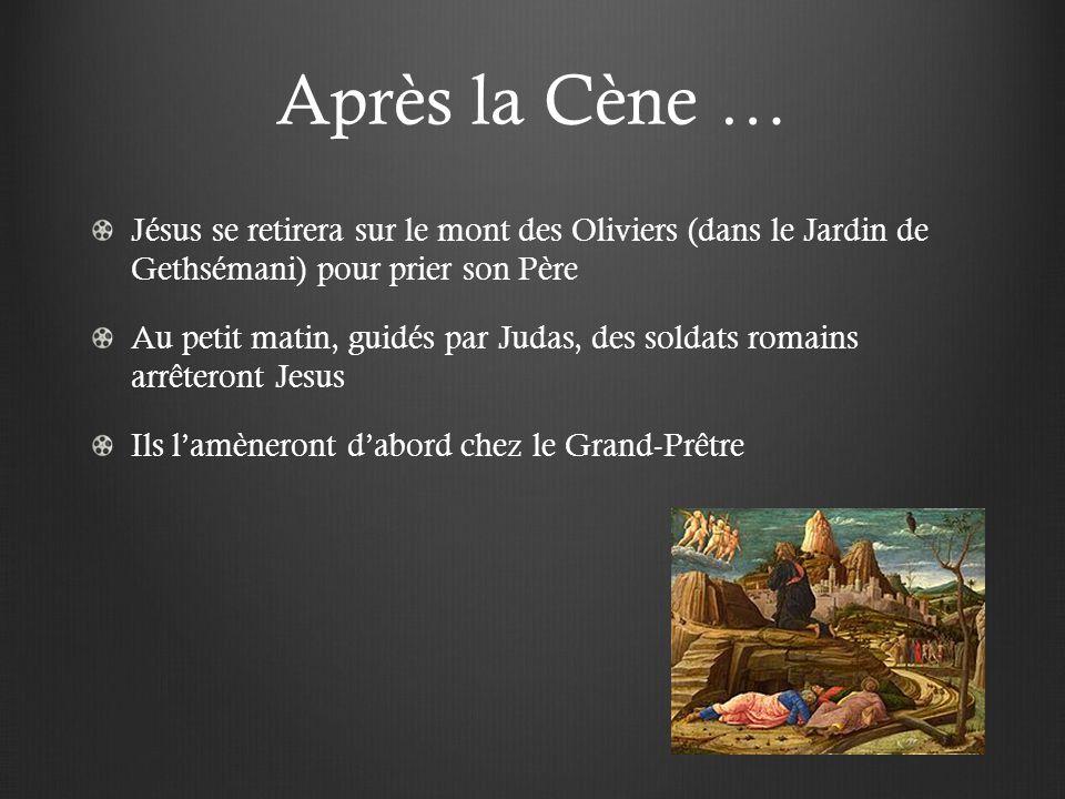 Après la Cène … Jésus se retirera sur le mont des Oliviers (dans le Jardin de Gethsémani) pour prier son Père Au petit matin, guidés par Judas, des soldats romains arrêteront Jesus Ils lamèneront dabord chez le Grand-Prêtre