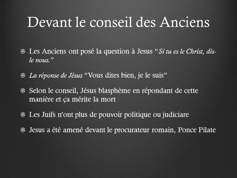 Devant le conseil des Anciens Les Anciens ont posé la question à Jesus Si tu es le Christ, dis- le nous. La réponse de Jésus Vous dites bien, je le su