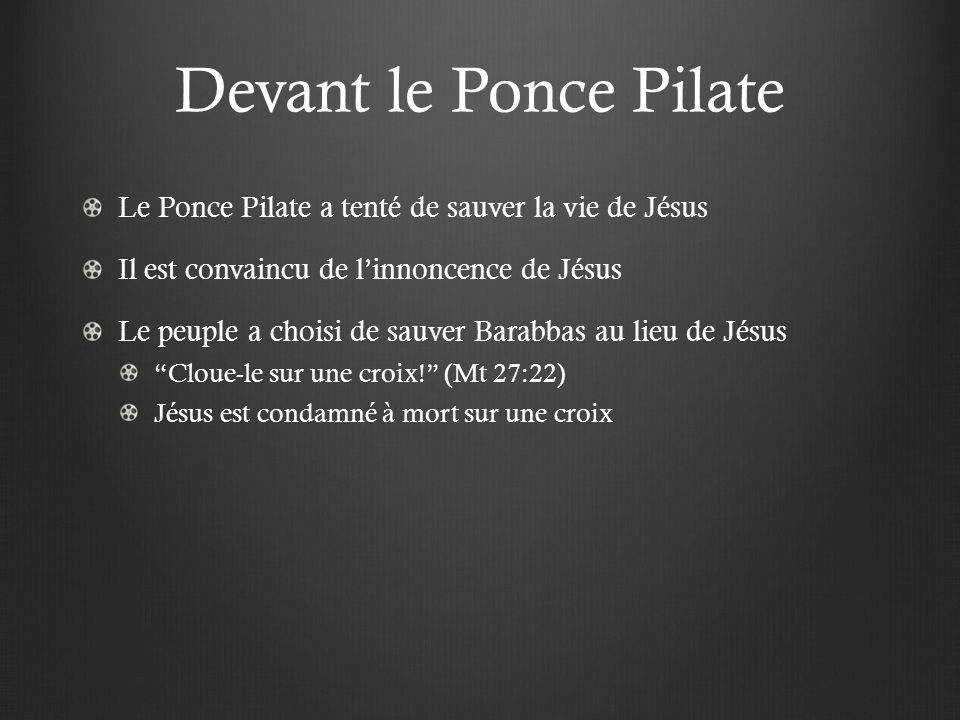 Devant le Ponce Pilate Le Ponce Pilate a tenté de sauver la vie de Jésus Il est convaincu de linnoncence de Jésus Le peuple a choisi de sauver Barabbas au lieu de Jésus Cloue-le sur une croix.